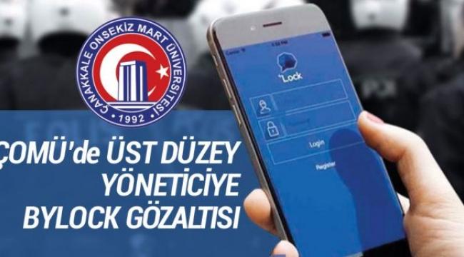 ÇOMÜ'DE ÜST DÜZEY YÖNETİCİ BYLOCK'TAN GÖZALTINA ALINDI